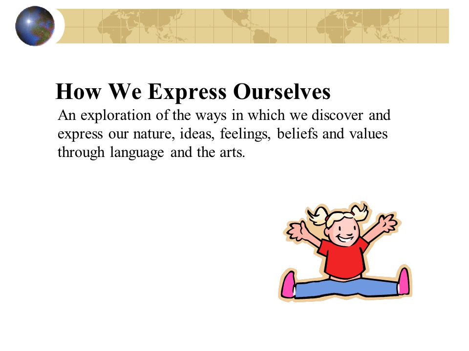 How We Express Ourselves An exploration of the ways in which we discover and express our nature, ideas, feelings, beliefs and values through language