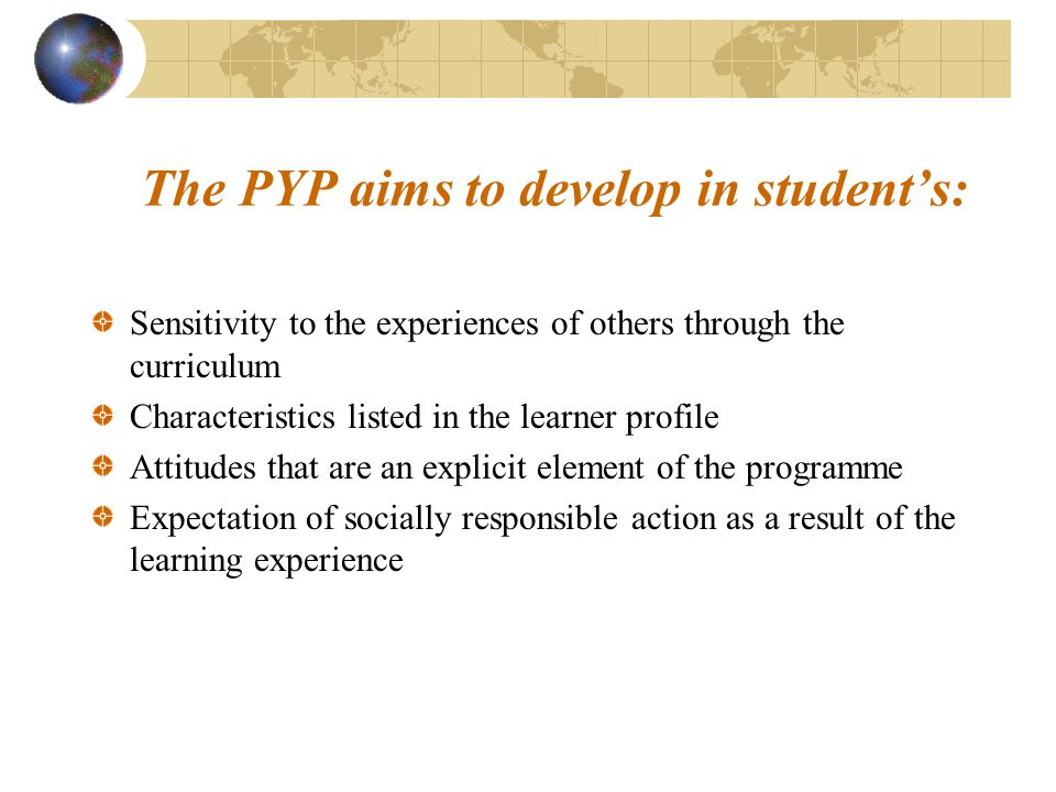 The PYP aims to develop in student's: Sensitivity to the experiences of others through the curriculum Characteristics listed in the learner profile At