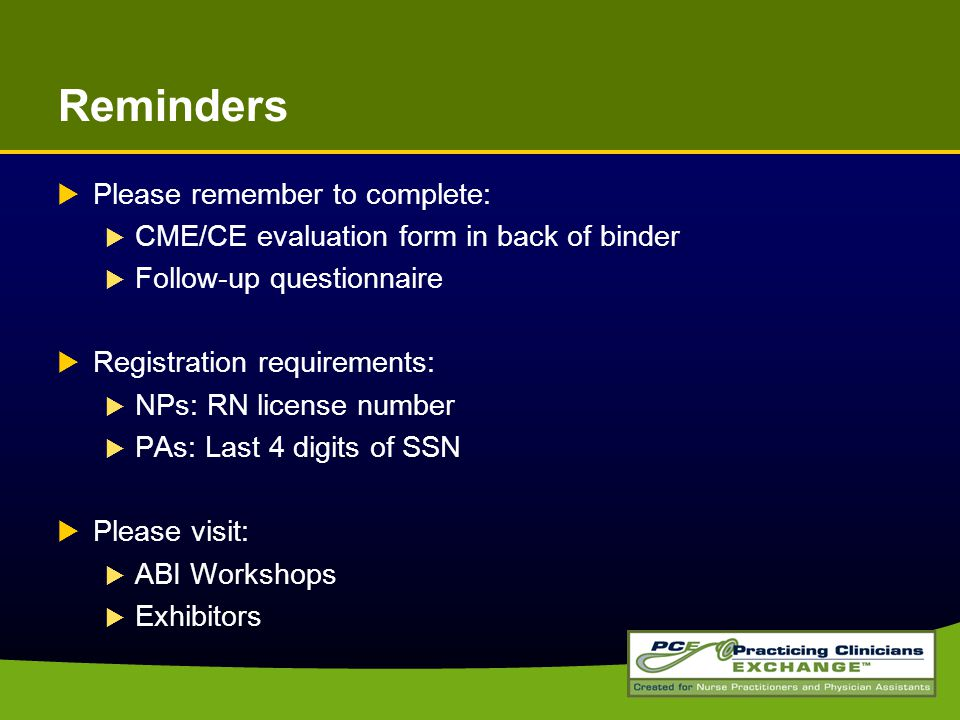 Reminders  Please remember to complete:  CME/CE evaluation form in back of binder  Follow-up questionnaire  Registration requirements:  NPs: RN license number  PAs: Last 4 digits of SSN  Please visit:  ABI Workshops  Exhibitors