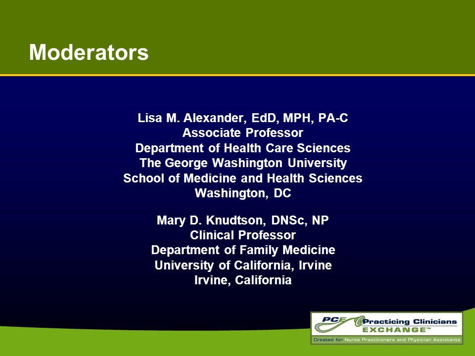 Moderators Lisa M. Alexander, EdD, MPH, PA-C Associate Professor Department of Health Care Sciences The George Washington University School of Medicin