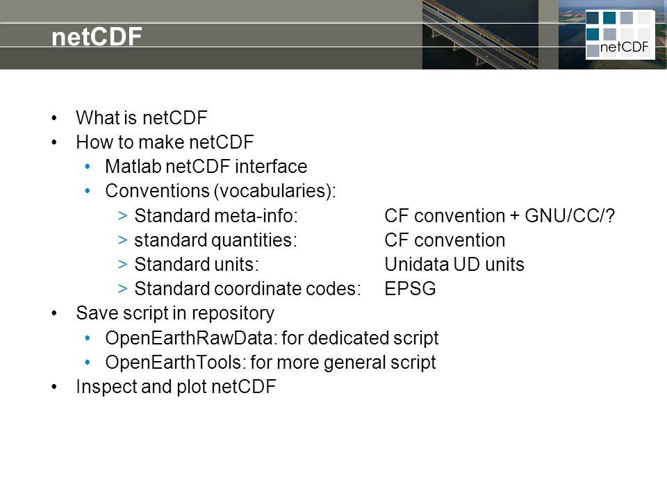 netCDF What is netCDF How to make netCDF Matlab netCDF interface Conventions (vocabularies): >Standard meta-info: CF convention + GNU/CC/? >standard q