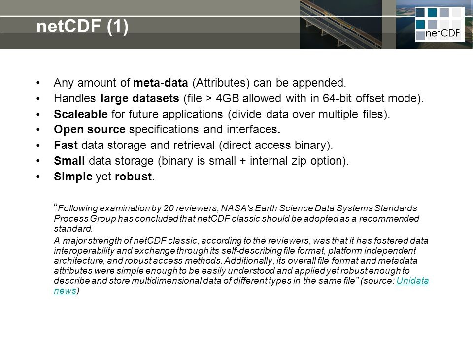 netCDF (1) Any amount of meta-data (Attributes) can be appended. Handles large datasets (file > 4GB allowed with in 64-bit offset mode). Scaleable for