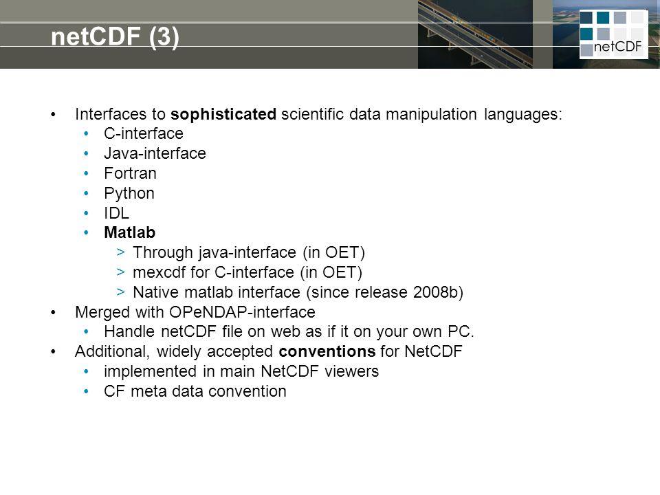 netCDF (3) Interfaces to sophisticated scientific data manipulation languages: C-interface Java-interface Fortran Python IDL Matlab >Through java-inte