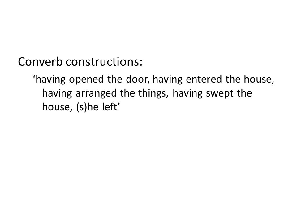 Converb constructions: 'having opened the door, having entered the house, having arranged the things, having swept the house, (s)he left'