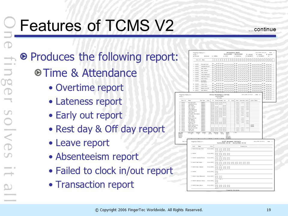 © Copyright 2006 FingerTec Worldwide. All Rights Reserved.19 Features of TCMS V2 Produces the following report: Time & Attendance Overtime report Late