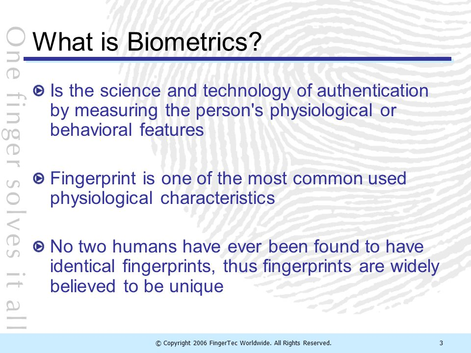 © Copyright 2006 FingerTec Worldwide. All Rights Reserved.3 What is Biometrics? Is the science and technology of authentication by measuring the perso