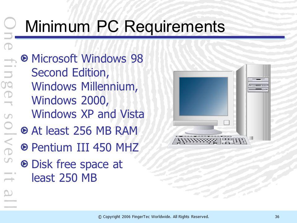 © Copyright 2006 FingerTec Worldwide. All Rights Reserved.36 Minimum PC Requirements Microsoft Windows 98 Second Edition, Windows Millennium, Windows