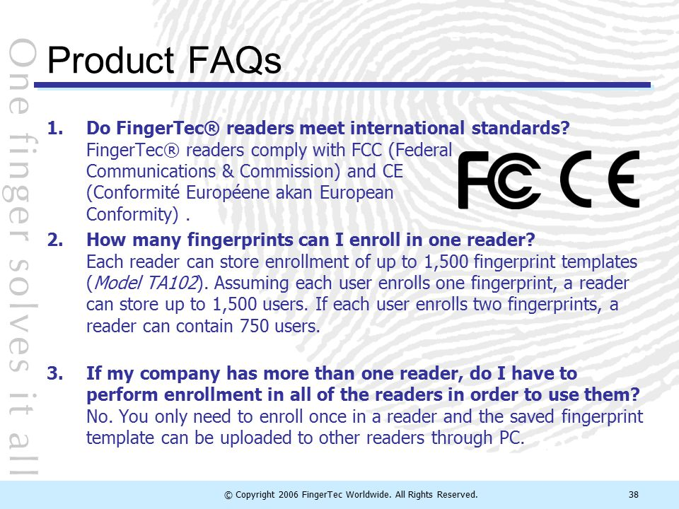 © Copyright 2006 FingerTec Worldwide. All Rights Reserved.38 Product FAQs 1.Do FingerTec® readers meet international standards? FingerTec® readers com