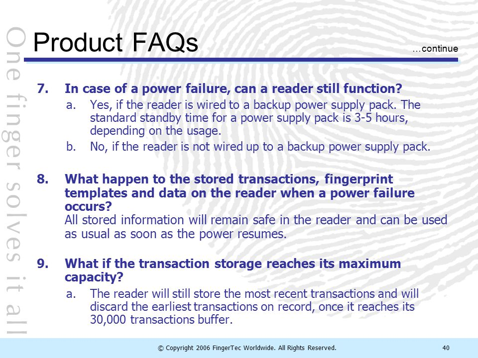 © Copyright 2006 FingerTec Worldwide. All Rights Reserved.40 Product FAQs 7.In case of a power failure, can a reader still function? a.Yes, if the rea
