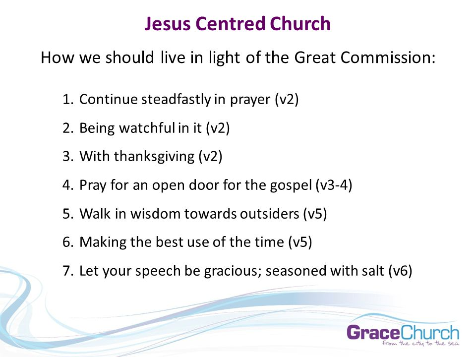 Jesus Centred Church How we should live in light of the Great Commission: 1.Continue steadfastly in prayer (v2) 2.Being watchful in it (v2) 3.With thanksgiving (v2) 4.Pray for an open door for the gospel (v3-4) 5.Walk in wisdom towards outsiders (v5) 6.Making the best use of the time (v5) 7.Let your speech be gracious; seasoned with salt (v6)