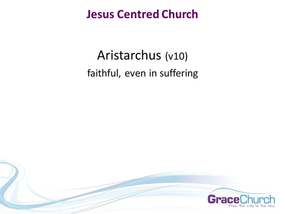 Jesus Centred Church Aristarchus (v10) faithful, even in suffering