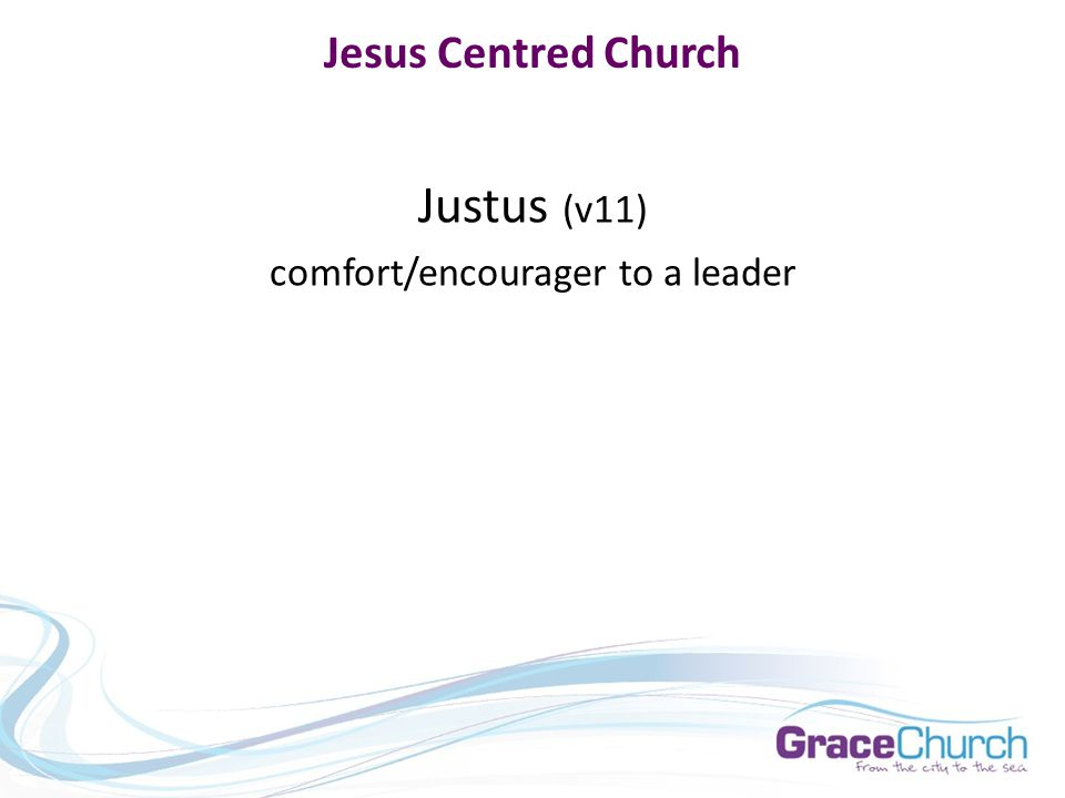 Jesus Centred Church Justus (v11) comfort/encourager to a leader