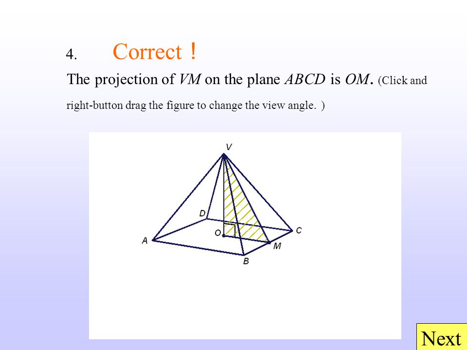 4. Correct ! Next The projection of VM on the plane ABCD is OM. (Click and right-button drag the figure to change the view angle. )