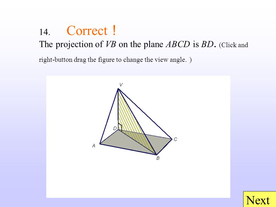 14. Correct ! Next The projection of VB on the plane ABCD is BD. (Click and right-button drag the figure to change the view angle. )