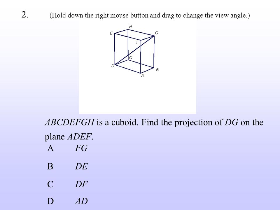 ABCDEFGH is a cuboid. Find the projection of DG on the plane ADEF. BDE CDF AFG DAD 2. (Hold down the right mouse button and drag to change the view an