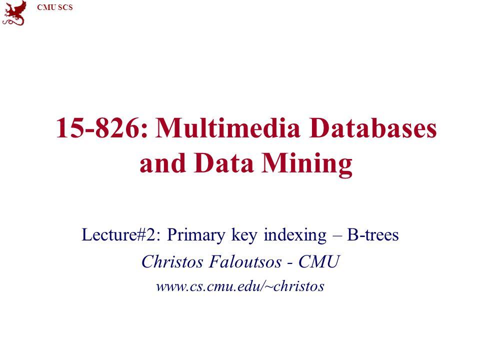 CMU SCS 15-826Copyright: C. Faloutsos (2012)62 B+ trees 1 3 6 6 9 9 <6 >=6>=6 <9 >=9>=9 713