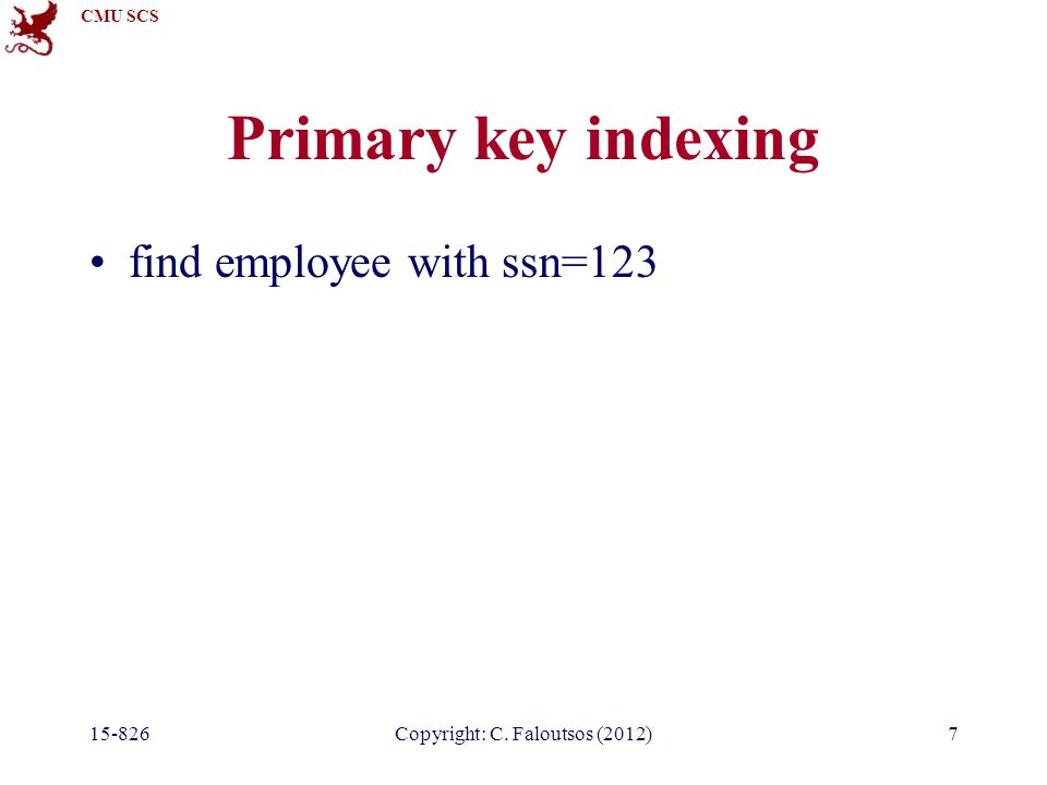 CMU SCS Copyright: C. Faloutsos (2012)7 Primary key indexing find employee with ssn=123