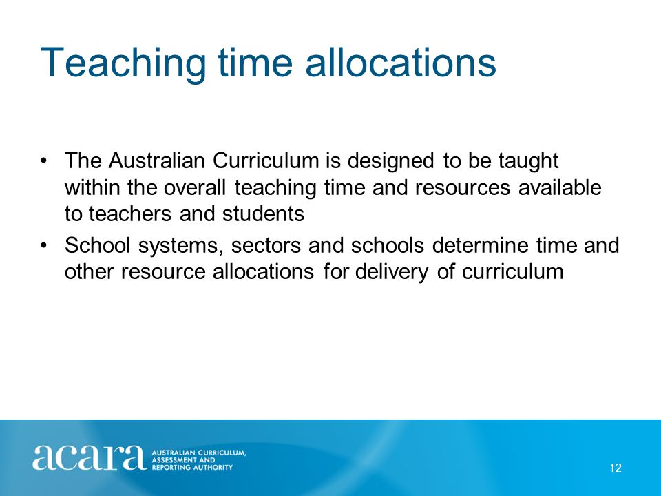 Teaching time allocations The Australian Curriculum is designed to be taught within the overall teaching time and resources available to teachers and