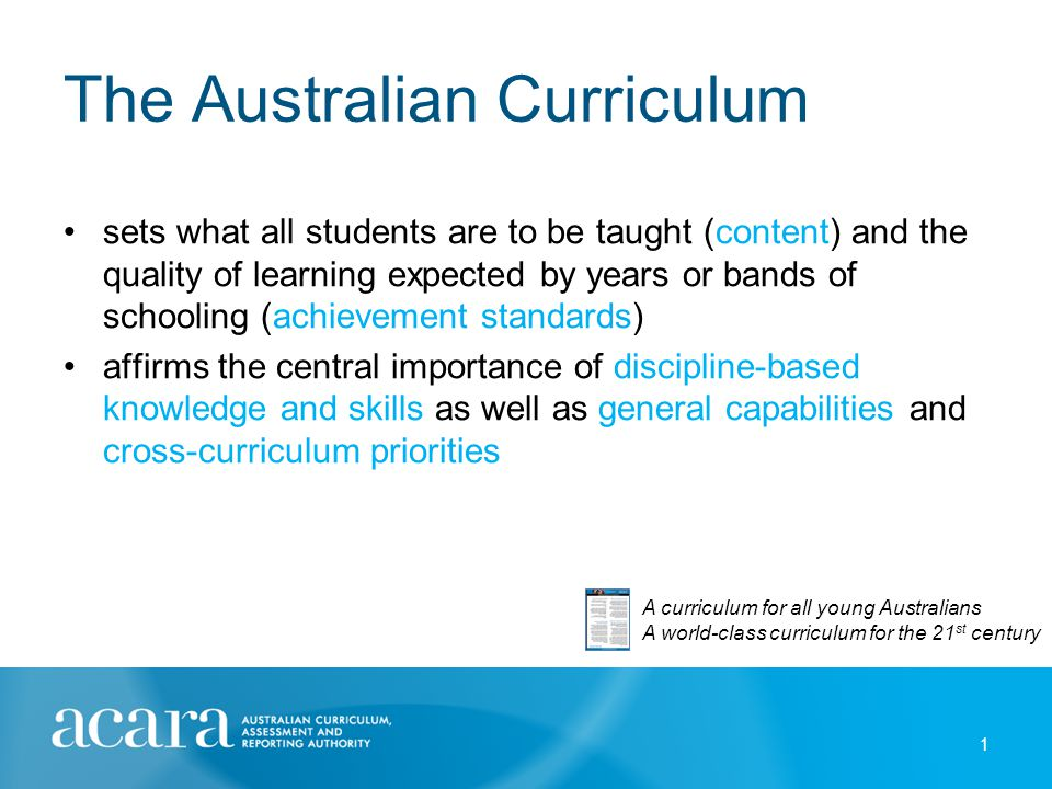 The Australian Curriculum sets what all students are to be taught (content) and the quality of learning expected by years or bands of schooling (achie
