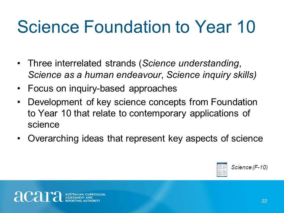 Science Foundation to Year 10 Three interrelated strands (Science understanding, Science as a human endeavour, Science inquiry skills) Focus on inquir