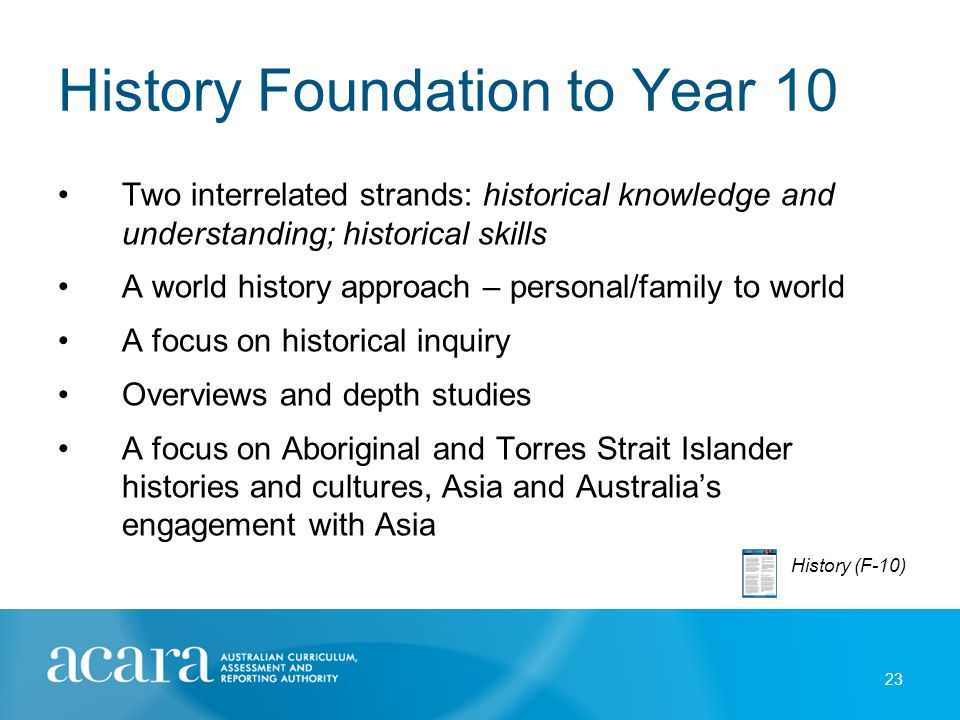 History Foundation to Year 10 Two interrelated strands: historical knowledge and understanding; historical skills A world history approach – personal/