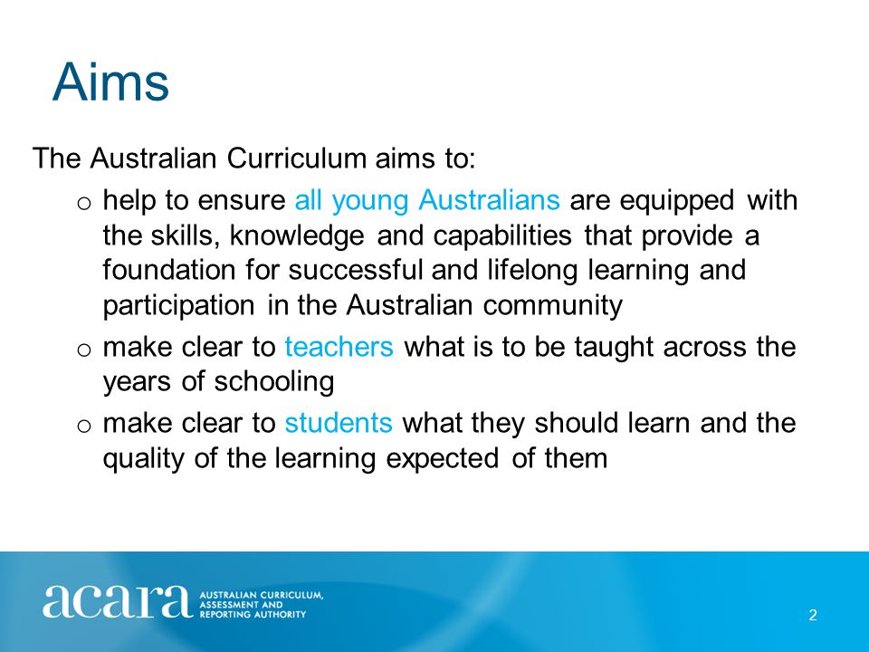 Aims The Australian Curriculum aims to: o help to ensure all young Australians are equipped with the skills, knowledge and capabilities that provide a