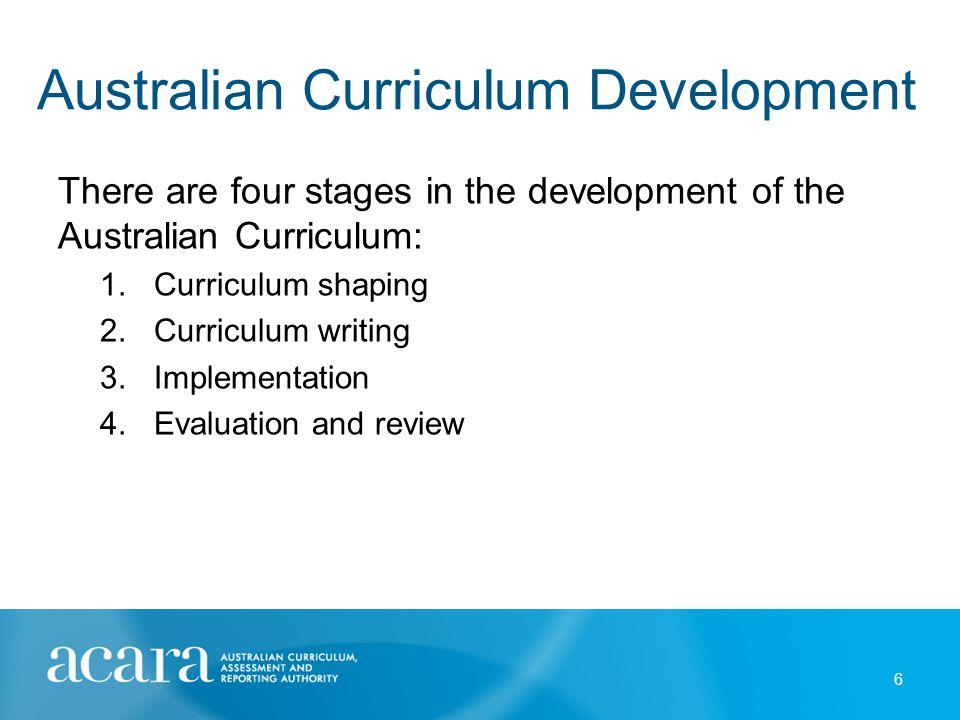 Australian Curriculum Development There are four stages in the development of the Australian Curriculum: 1.Curriculum shaping 2.Curriculum writing 3.I