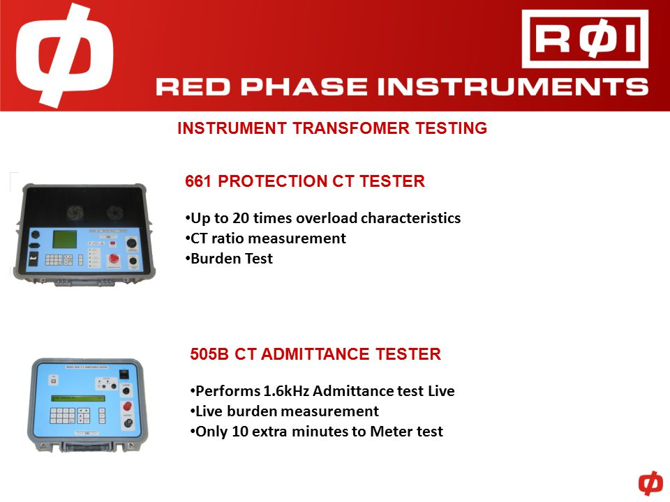 INSTRUMENT TRANSFOMER TESTING 661 PROTECTION CT TESTER Up to 20 times overload characteristics CT ratio measurement Burden Test 505B CT ADMITTANCE TESTER Performs 1.6kHz Admittance test Live Live burden measurement Only 10 extra minutes to Meter test