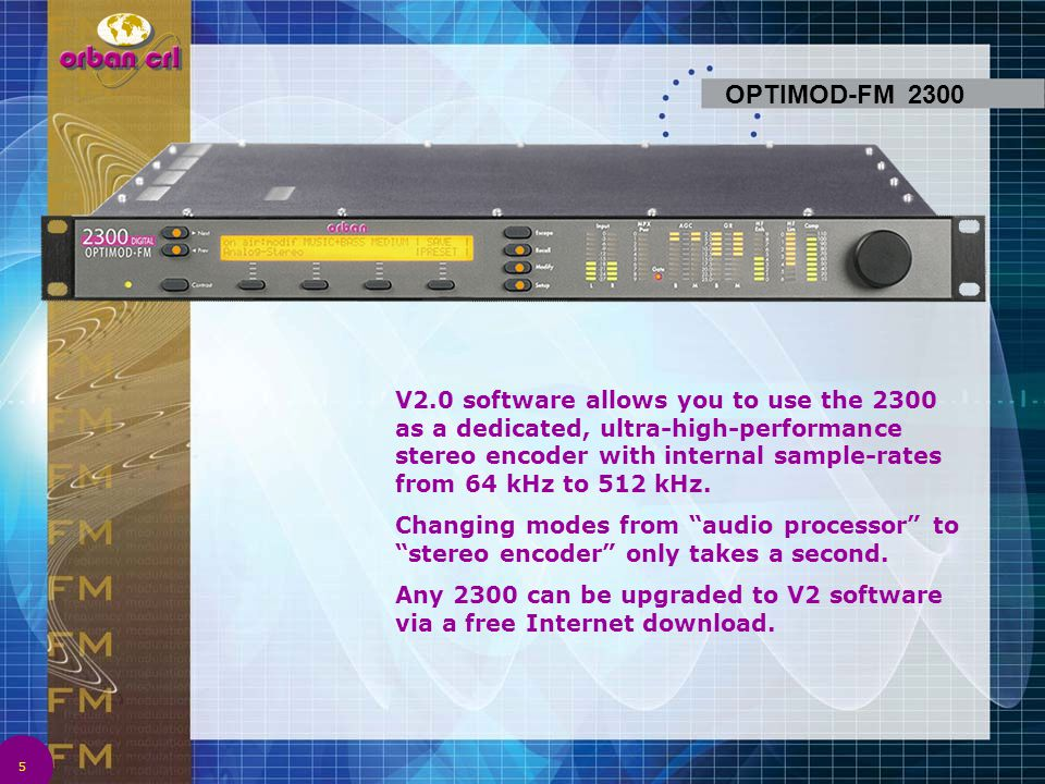 6 OPTIMOD-FM 2300 2300V2 is ideal for large network broadcasters who need local audio processing at some transmitters and overshoot-limited stereo encoding at other transmitters.
