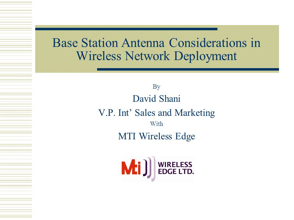 Base Station Antenna Considerations in Wireless Network Deployment By David Shani V.P. Int' Sales and Marketing With MTI Wireless Edge