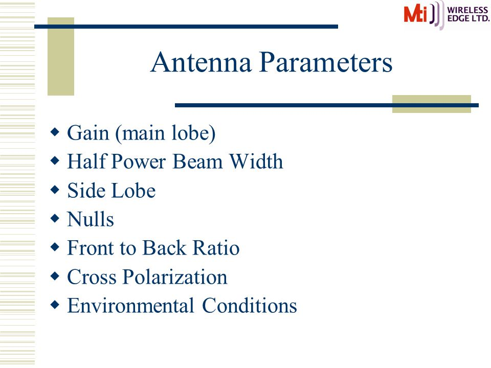 Antenna Parameters  Gain (main lobe)  Half Power Beam Width  Side Lobe  Nulls  Front to Back Ratio  Cross Polarization  Environmental Conditions
