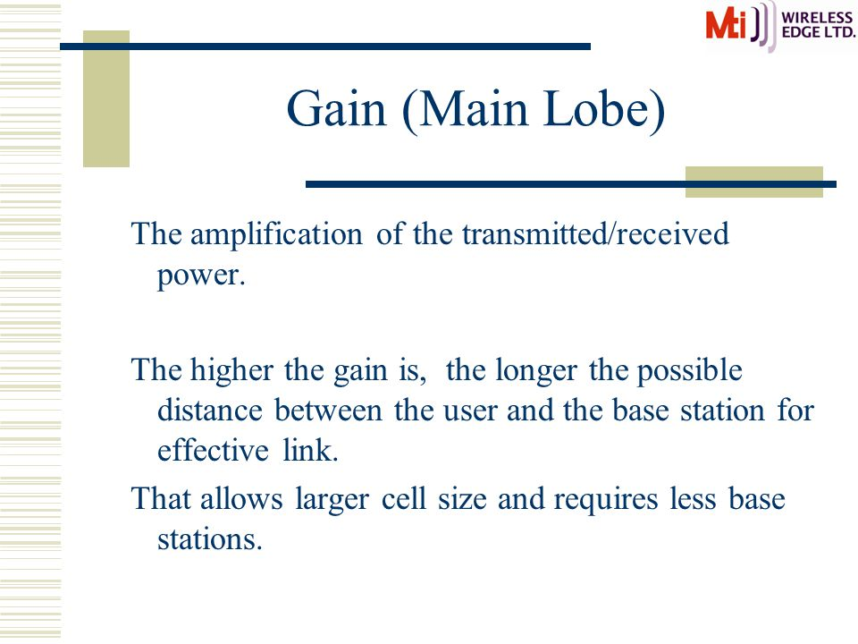 Gain (Main Lobe) The amplification of the transmitted/received power. The higher the gain is, the longer the possible distance between the user and th