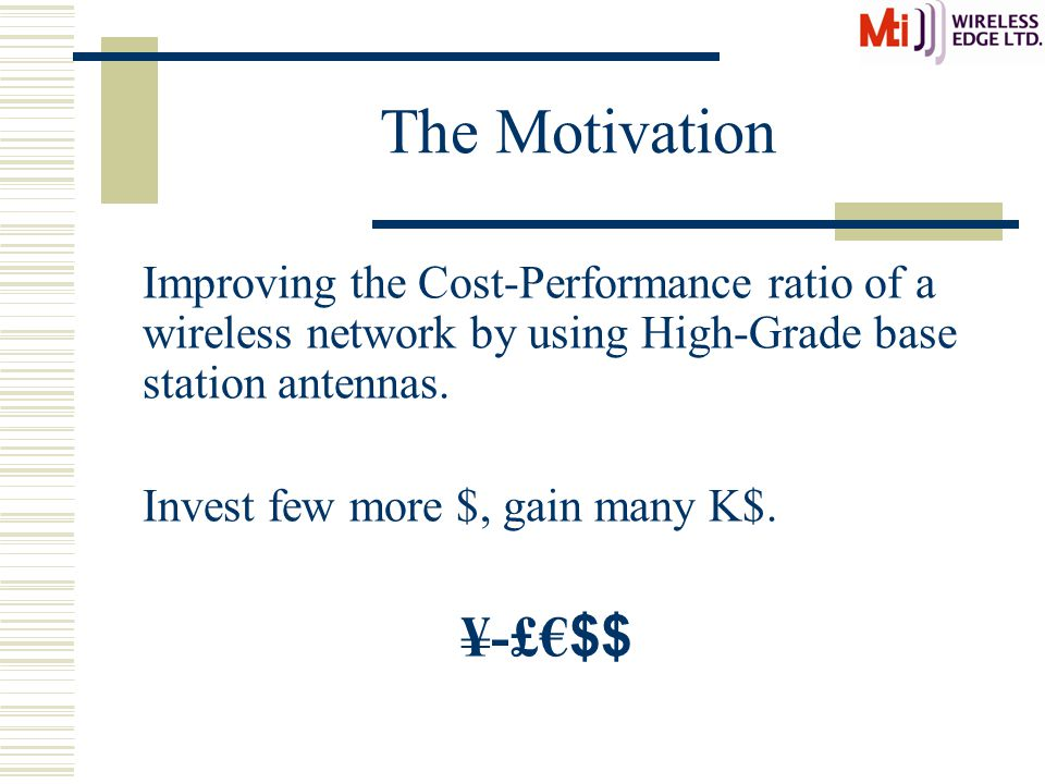 The Motivation Improving the Cost-Performance ratio of a wireless network by using High-Grade base station antennas. Invest few more $, gain many K$.