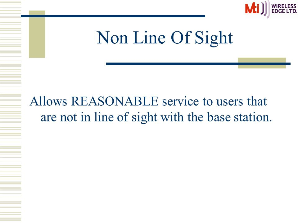 Non Line Of Sight Allows REASONABLE service to users that are not in line of sight with the base station.