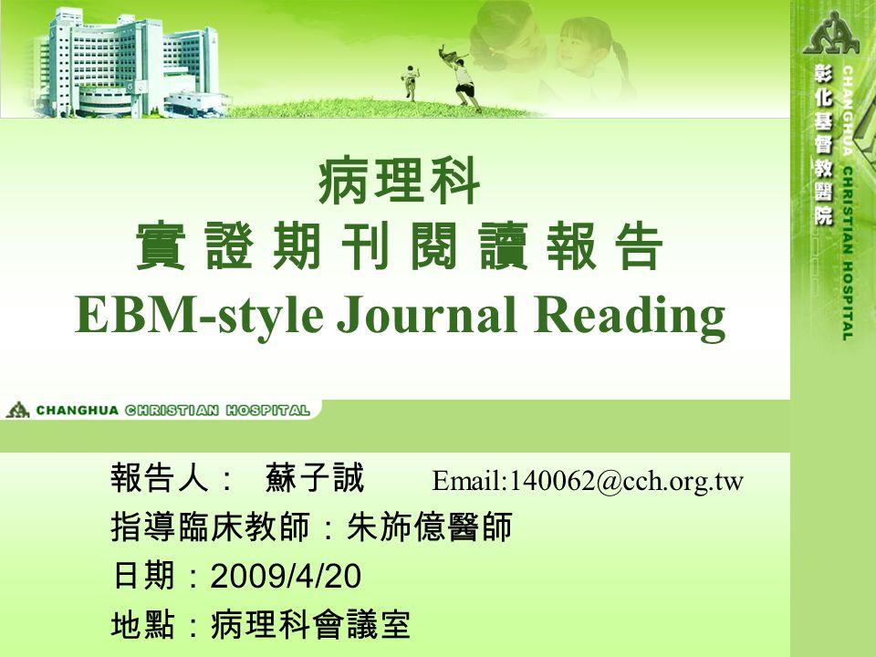 病理科 實 證 期 刊 閱 讀 報 告 EBM-style Journal Reading 報告人: 蘇子誠 Email:140062@cch.org.tw 指導臨床教師:朱斾億醫師 日期: 2009/4/20 地點:病理科會議室