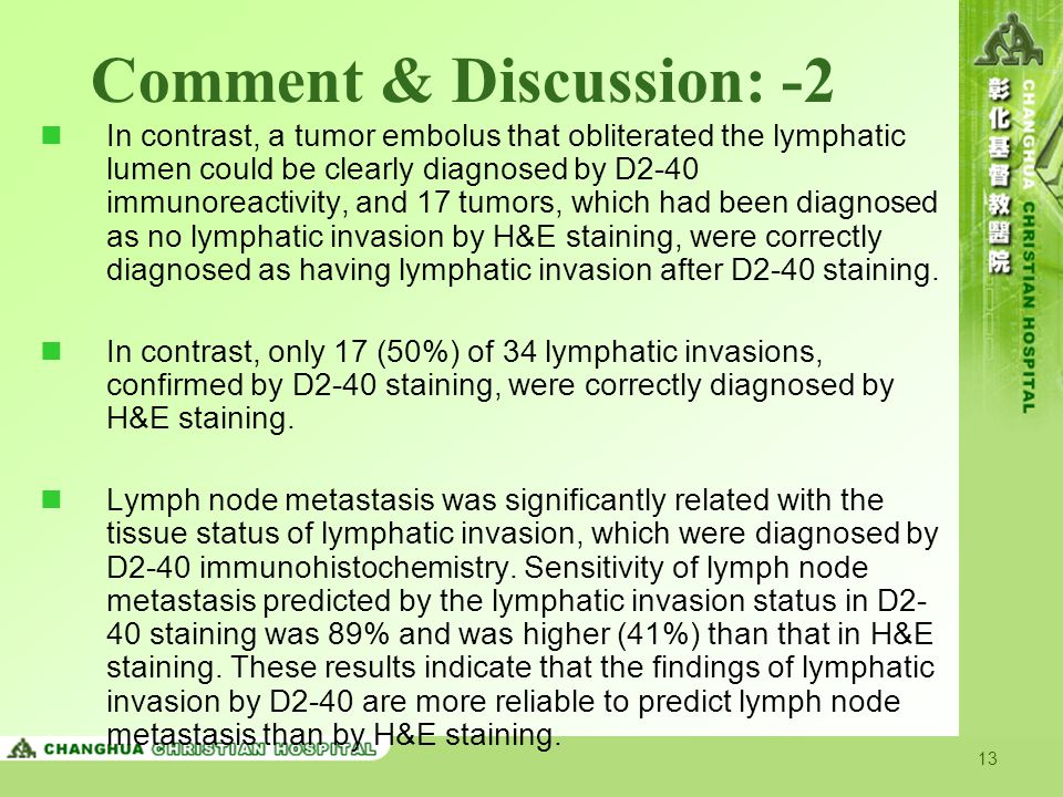 13 Comment & Discussion: -2 In contrast, a tumor embolus that obliterated the lymphatic lumen could be clearly diagnosed by D2-40 immunoreactivity, and 17 tumors, which had been diagnosed as no lymphatic invasion by H&E staining, were correctly diagnosed as having lymphatic invasion after D2-40 staining.