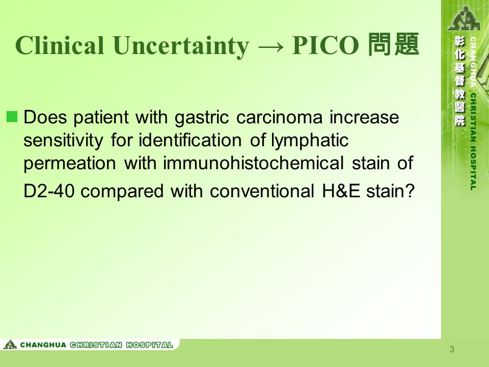 3 Clinical Uncertainty → PICO 問題 Does patient with gastric carcinoma increase sensitivity for identification of lymphatic permeation with immunohistochemical stain of D2-40 compared with conventional H&E stain?