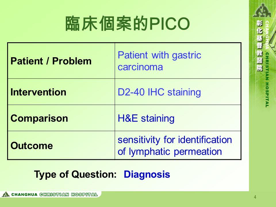 4 臨床個案的 PICO Patient / Problem Patient with gastric carcinoma InterventionD2-40 IHC staining ComparisonH&E staining Outcome sensitivity for identification of lymphatic permeation Type of Question: Diagnosis