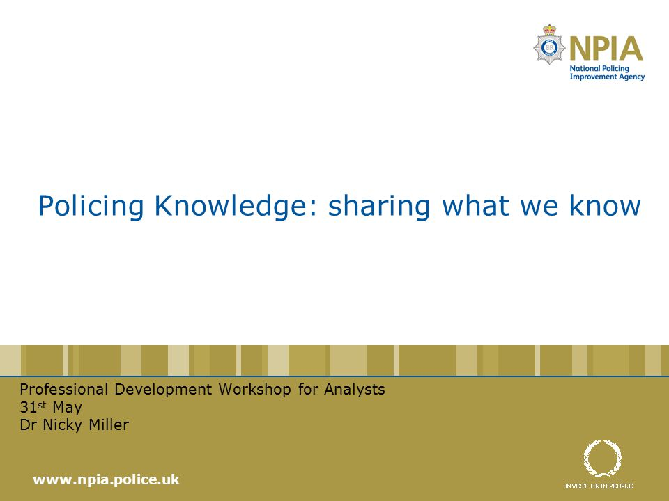 Policing Knowledge: sharing what we know Professional Development Workshop for Analysts 31 st May Dr Nicky Miller www.npia.police.uk