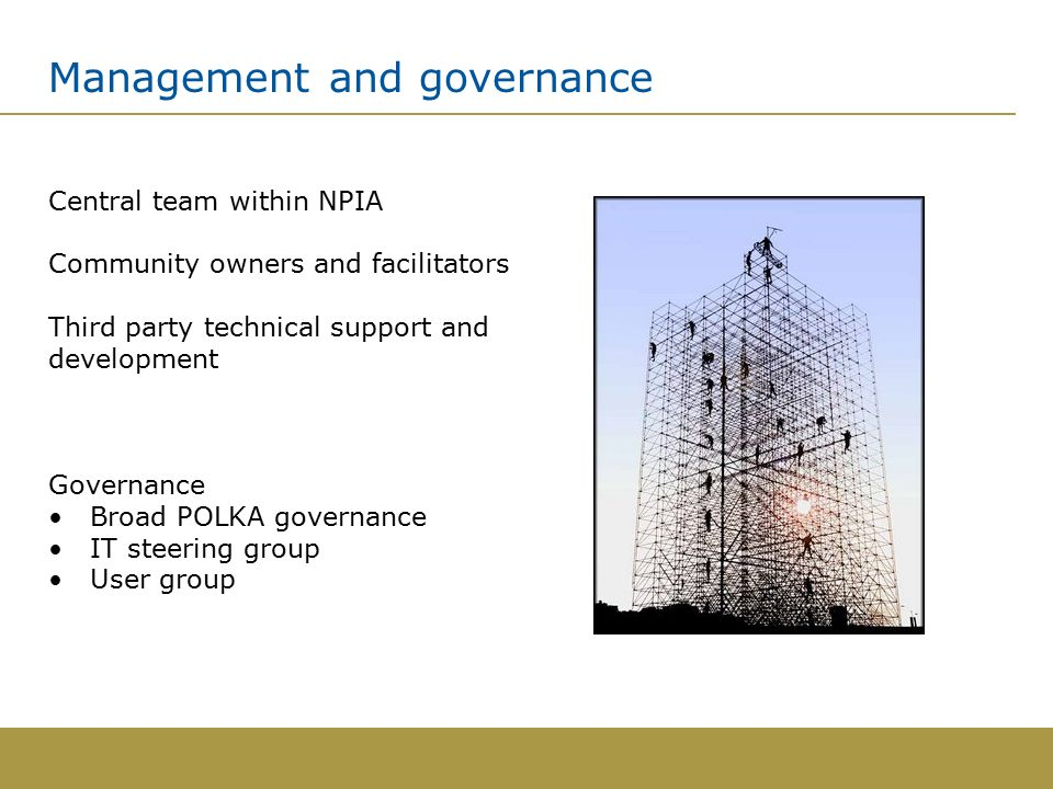 Management and governance Central team within NPIA Community owners and facilitators Third party technical support and development Governance Broad POLKA governance IT steering group User group