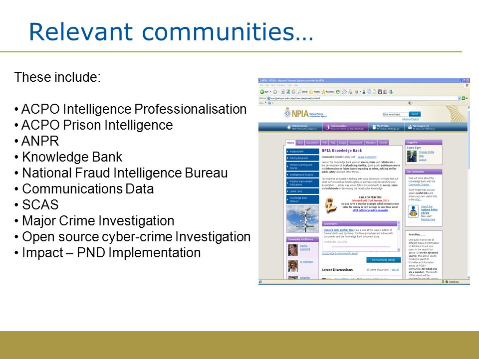 Relevant communities… These include: ACPO Intelligence Professionalisation ACPO Prison Intelligence ANPR Knowledge Bank National Fraud Intelligence Bureau Communications Data SCAS Major Crime Investigation Open source cyber-crime Investigation Impact – PND Implementation