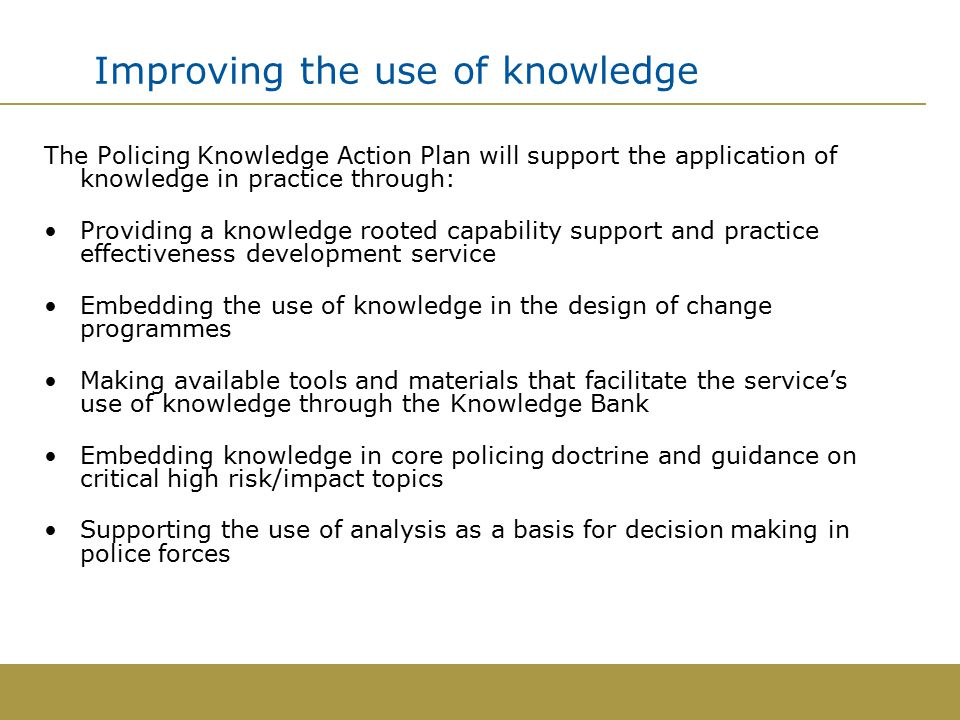 Improving the use of knowledge The Policing Knowledge Action Plan will support the application of knowledge in practice through: Providing a knowledge rooted capability support and practice effectiveness development service Embedding the use of knowledge in the design of change programmes Making available tools and materials that facilitate the service's use of knowledge through the Knowledge Bank Embedding knowledge in core policing doctrine and guidance on critical high risk/impact topics Supporting the use of analysis as a basis for decision making in police forces