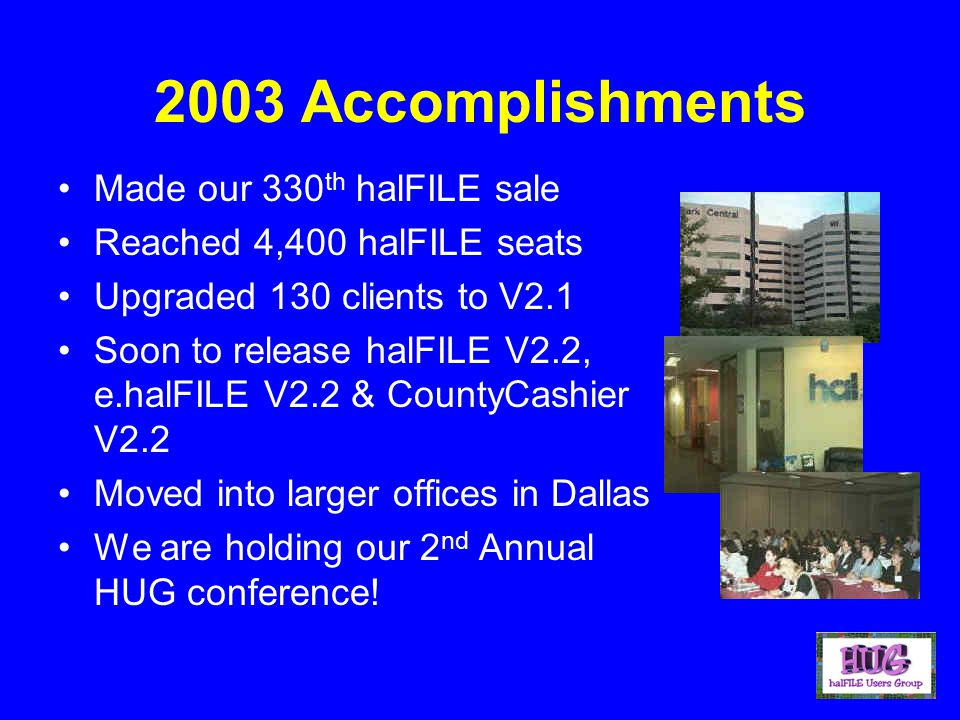 2003 Accomplishments Made our 330 th halFILE sale Reached 4,400 halFILE seats Upgraded 130 clients to V2.1 Soon to release halFILE V2.2, e.halFILE V2.2 & CountyCashier V2.2 Moved into larger offices in Dallas We are holding our 2 nd Annual HUG conference!