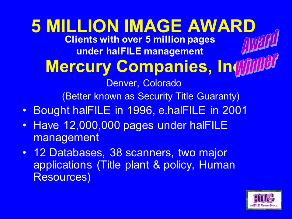 5 MILLION IMAGE AWARD Mercury Companies, Inc Denver, Colorado (Better known as Security Title Guaranty) Bought halFILE in 1996, e.halFILE in 2001 Have 12,000,000 pages under halFILE management 12 Databases, 38 scanners, two major applications (Title plant & policy, Human Resources) Clients with over 5 million pages under halFILE management