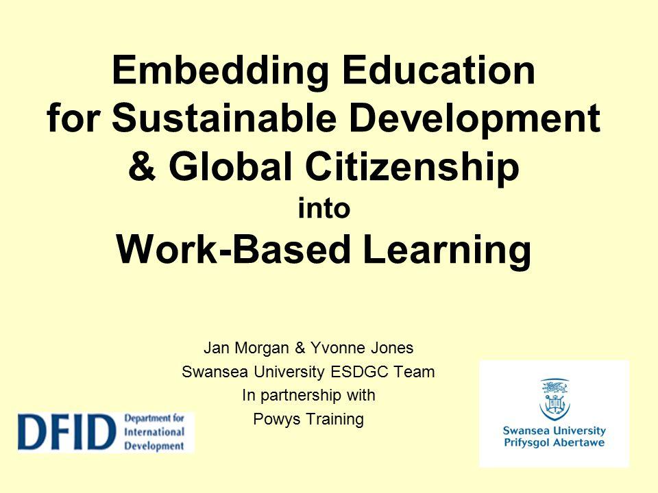 Embedding Education for Sustainable Development & Global Citizenship into Work-Based Learning Jan Morgan & Yvonne Jones Swansea University ESDGC Team In partnership with Powys Training