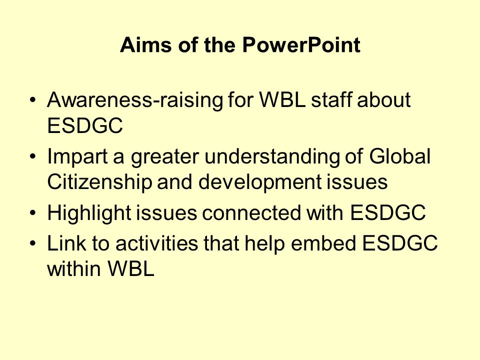 Aims of the PowerPoint Awareness-raising for WBL staff about ESDGC Impart a greater understanding of Global Citizenship and development issues Highlight issues connected with ESDGC Link to activities that help embed ESDGC within WBL