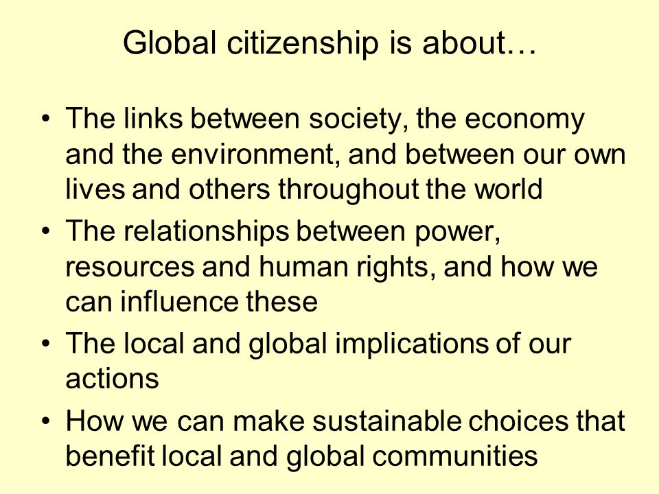 Global citizenship is about… The links between society, the economy and the environment, and between our own lives and others throughout the world The relationships between power, resources and human rights, and how we can influence these The local and global implications of our actions How we can make sustainable choices that benefit local and global communities