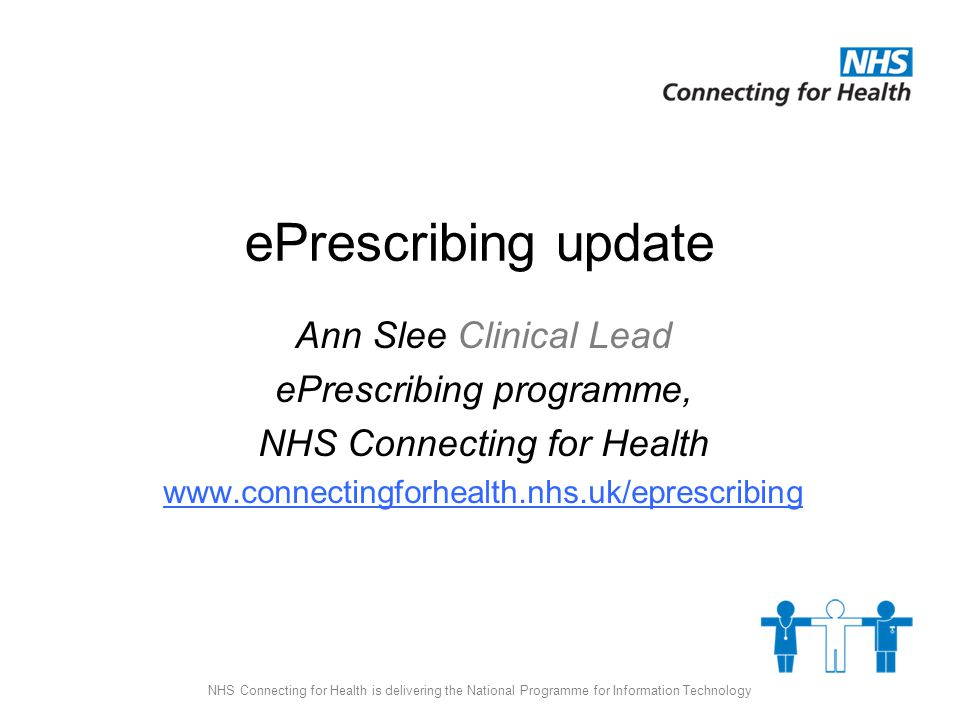 NHS Connecting for Health is delivering the National Programme for Information Technology ePrescribing update Ann Slee Clinical Lead ePrescribing programme, NHS Connecting for Health www.connectingforhealth.nhs.uk/eprescribing