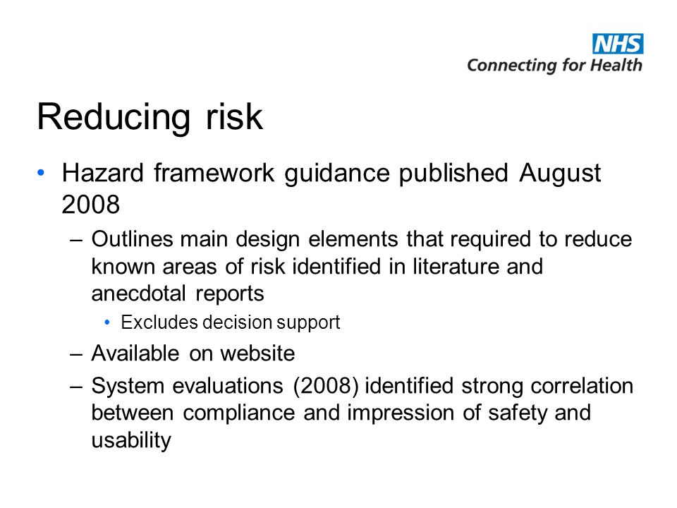 NHS Connecting for Health is delivering the National Programme for Information Technology Reducing risk Hazard framework guidance published August 2008 –Outlines main design elements that required to reduce known areas of risk identified in literature and anecdotal reports Excludes decision support –Available on website –System evaluations (2008) identified strong correlation between compliance and impression of safety and usability