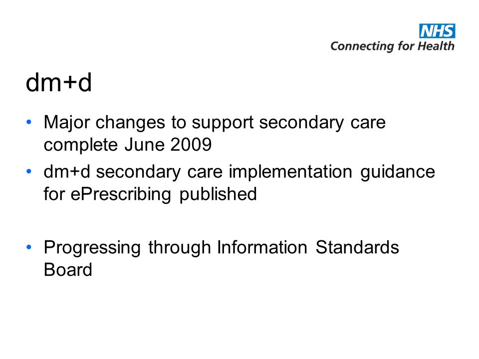 dm+d Major changes to support secondary care complete June 2009 dm+d secondary care implementation guidance for ePrescribing published Progressing through Information Standards Board